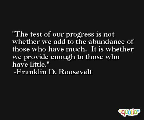 The test of our progress is not whether we add to the abundance of those who have much.  It is whether we provide enough to those who have little. -Franklin D. Roosevelt
