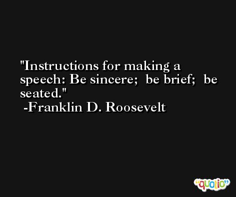 Instructions for making a speech: Be sincere;  be brief;  be seated. -Franklin D. Roosevelt