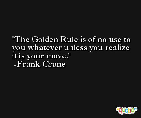 The Golden Rule is of no use to you whatever unless you realize it is your move. -Frank Crane