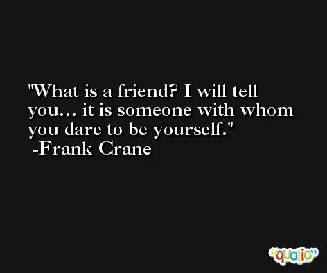 What is a friend? I will tell you… it is someone with whom you dare to be yourself. -Frank Crane