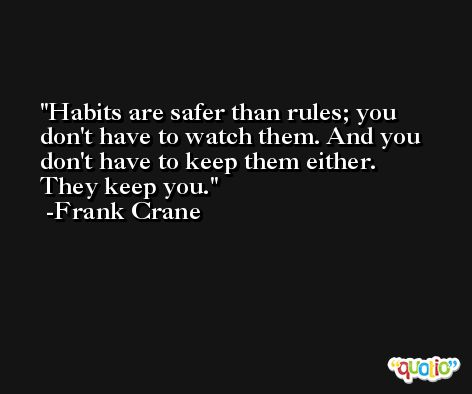 Habits are safer than rules; you don't have to watch them. And you don't have to keep them either. They keep you. -Frank Crane