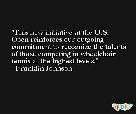 This new initiative at the U.S. Open reinforces our outgoing commitment to recognize the talents of those competing in wheelchair tennis at the highest levels. -Franklin Johnson
