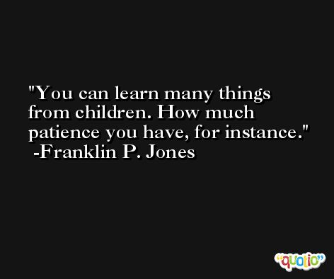 You can learn many things from children. How much patience you have, for instance. -Franklin P. Jones