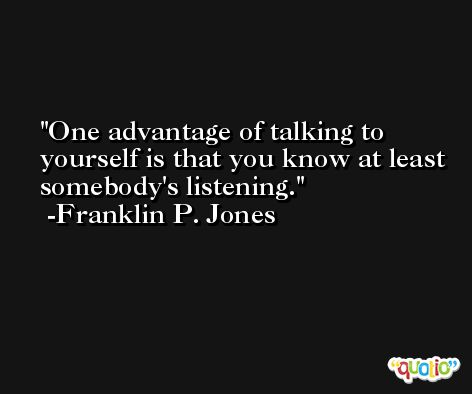 One advantage of talking to yourself is that you know at least somebody's listening. -Franklin P. Jones