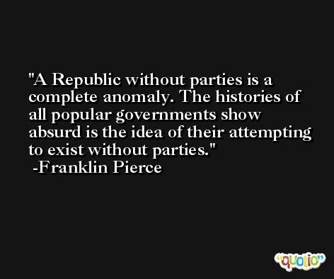 A Republic without parties is a complete anomaly. The histories of all popular governments show absurd is the idea of their attempting to exist without parties. -Franklin Pierce