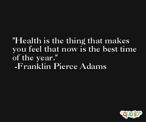 Health is the thing that makes you feel that now is the best time of the year. -Franklin Pierce Adams