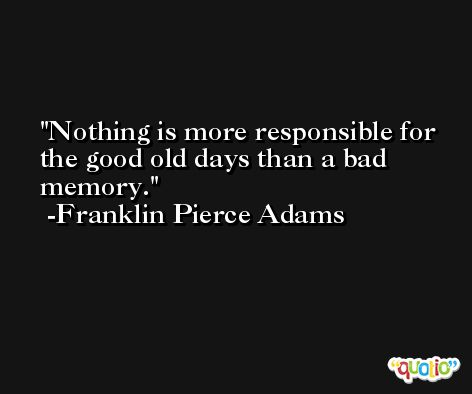 Nothing is more responsible for the good old days than a bad memory. -Franklin Pierce Adams