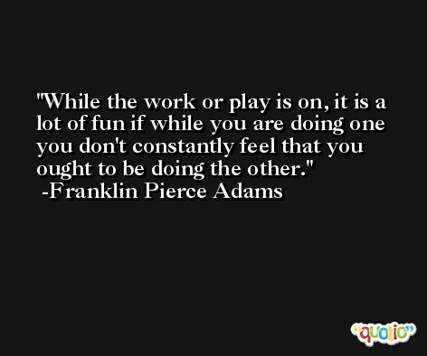 While the work or play is on, it is a lot of fun if while you are doing one you don't constantly feel that you ought to be doing the other. -Franklin Pierce Adams