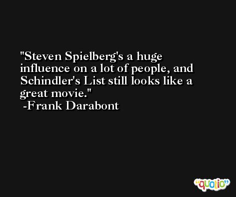 Steven Spielberg's a huge influence on a lot of people, and Schindler's List still looks like a great movie. -Frank Darabont
