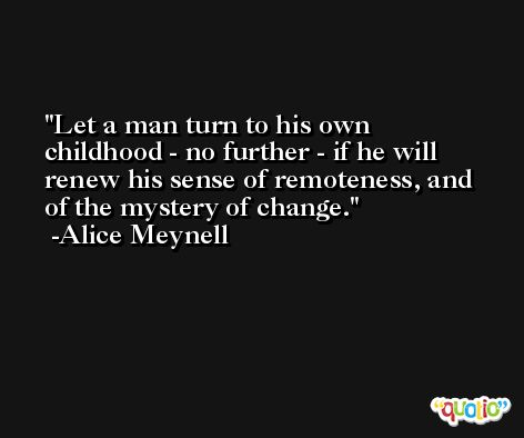 Let a man turn to his own childhood - no further - if he will renew his sense of remoteness, and of the mystery of change. -Alice Meynell