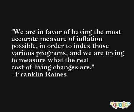 We are in favor of having the most accurate measure of inflation possible, in order to index those various programs, and we are trying to measure what the real cost-of-living changes are. -Franklin Raines
