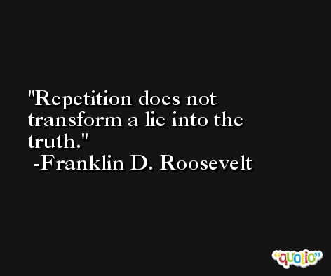 Repetition does not transform a lie into the truth. -Franklin D. Roosevelt
