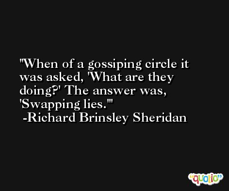 When of a gossiping circle it was asked, 'What are they doing?' The answer was, 'Swapping lies.' -Richard Brinsley Sheridan