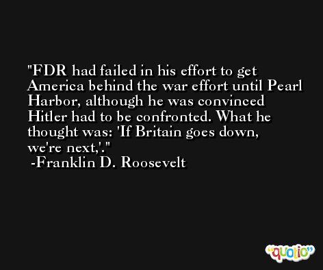 FDR had failed in his effort to get America behind the war effort until Pearl Harbor, although he was convinced Hitler had to be confronted. What he thought was: 'If Britain goes down, we're next,'. -Franklin D. Roosevelt