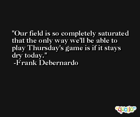 Our field is so completely saturated that the only way we'll be able to play Thursday's game is if it stays dry today. -Frank Debernardo