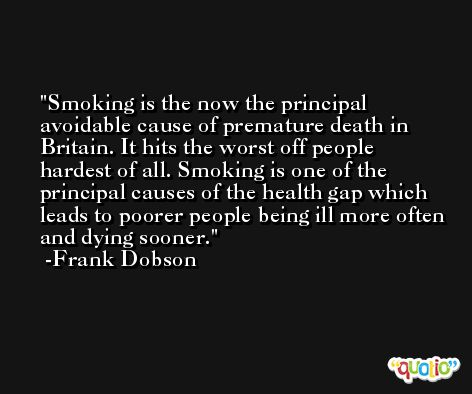Smoking is the now the principal avoidable cause of premature death in Britain. It hits the worst off people hardest of all. Smoking is one of the principal causes of the health gap which leads to poorer people being ill more often and dying sooner. -Frank Dobson