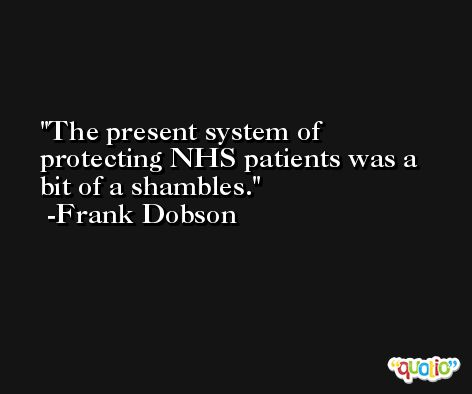 The present system of protecting NHS patients was a bit of a shambles. -Frank Dobson