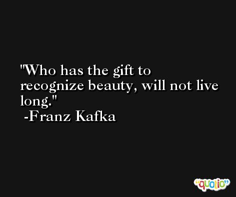 Who has the gift to recognize beauty, will not live long. -Franz Kafka