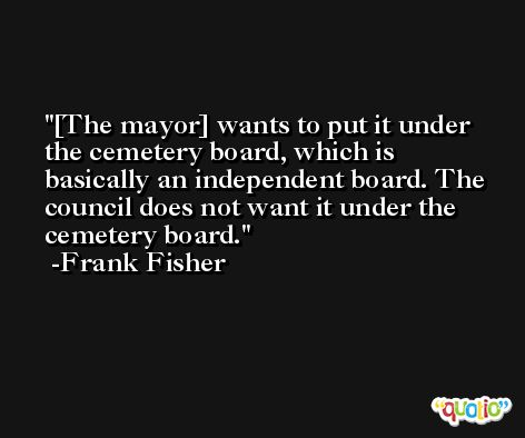 [The mayor] wants to put it under the cemetery board, which is basically an independent board. The council does not want it under the cemetery board. -Frank Fisher