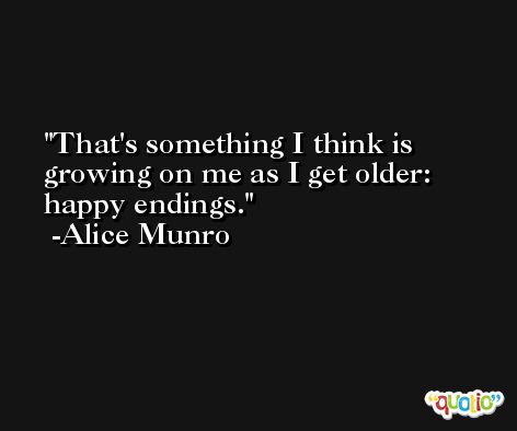 That's something I think is growing on me as I get older: happy endings. -Alice Munro