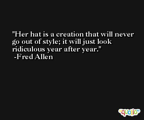 Her hat is a creation that will never go out of style; it will just look ridiculous year after year. -Fred Allen