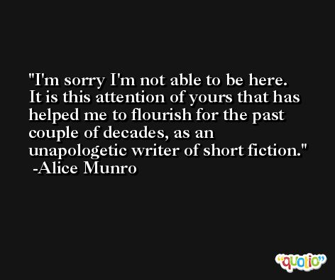 I'm sorry I'm not able to be here. It is this attention of yours that has helped me to flourish for the past couple of decades, as an unapologetic writer of short fiction. -Alice Munro