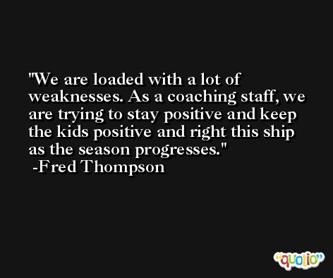 We are loaded with a lot of weaknesses. As a coaching staff, we are trying to stay positive and keep the kids positive and right this ship as the season progresses. -Fred Thompson