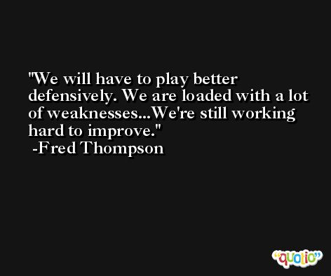 We will have to play better defensively. We are loaded with a lot of weaknesses...We're still working hard to improve. -Fred Thompson