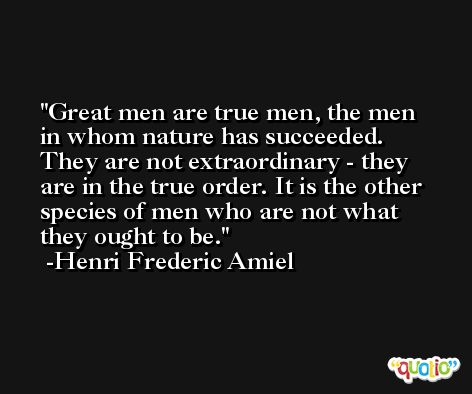 Great men are true men, the men in whom nature has succeeded. They are not extraordinary - they are in the true order. It is the other species of men who are not what they ought to be. -Henri Frederic Amiel