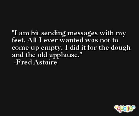 I am bit sending messages with my feet. All I ever wanted was not to come up empty. I did it for the dough and the old applause. -Fred Astaire