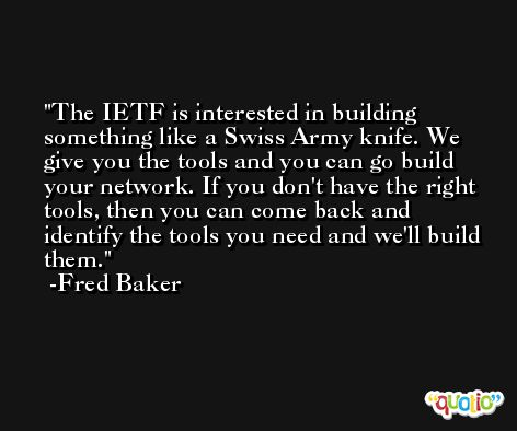 The IETF is interested in building something like a Swiss Army knife. We give you the tools and you can go build your network. If you don't have the right tools, then you can come back and identify the tools you need and we'll build them. -Fred Baker