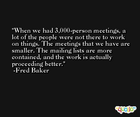 When we had 3,000-person meetings, a lot of the people were not there to work on things. The meetings that we have are smaller. The mailing lists are more contained, and the work is actually proceeding better. -Fred Baker