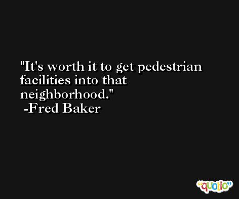 It's worth it to get pedestrian facilities into that neighborhood. -Fred Baker