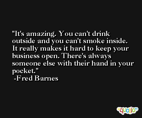 It's amazing. You can't drink outside and you can't smoke inside. It really makes it hard to keep your business open. There's always someone else with their hand in your pocket. -Fred Barnes