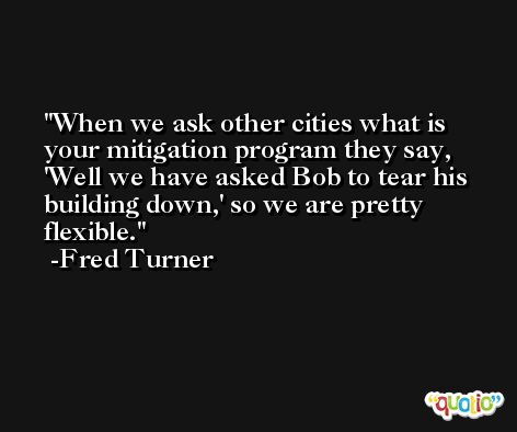 When we ask other cities what is your mitigation program they say, 'Well we have asked Bob to tear his building down,' so we are pretty flexible. -Fred Turner