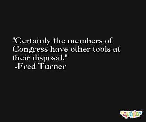 Certainly the members of Congress have other tools at their disposal. -Fred Turner