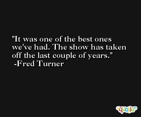 It was one of the best ones we've had. The show has taken off the last couple of years. -Fred Turner