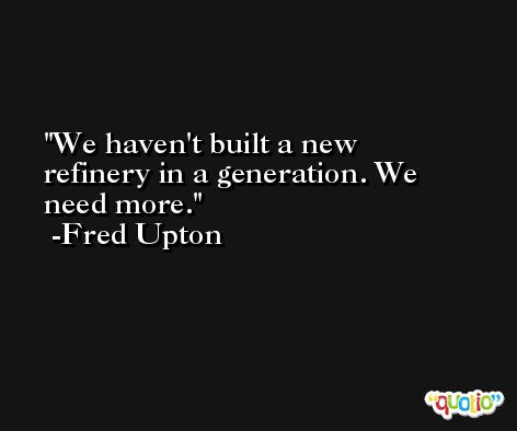 We haven't built a new refinery in a generation. We need more. -Fred Upton