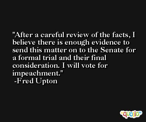 After a careful review of the facts, I believe there is enough evidence to send this matter on to the Senate for a formal trial and their final consideration. I will vote for impeachment. -Fred Upton