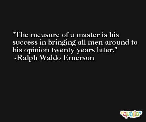 The measure of a master is his success in bringing all men around to his opinion twenty years later. -Ralph Waldo Emerson