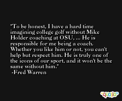 To be honest, I have a hard time imagining college golf without Mike Holder coaching at OSU, ... He is responsible for me being a coach. Whether you like him or not, you can't help but respect him. He is truly one of the icons of our sport, and it won't be the same without him. -Fred Warren