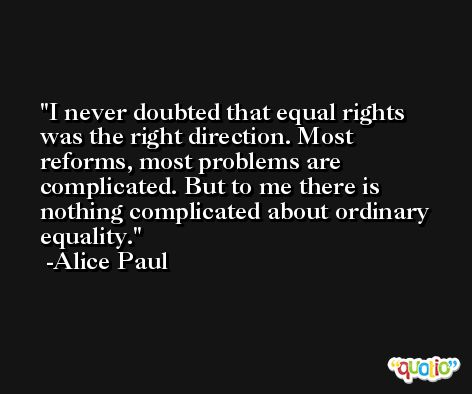 I never doubted that equal rights was the right direction. Most reforms, most problems are complicated. But to me there is nothing complicated about ordinary equality. -Alice Paul