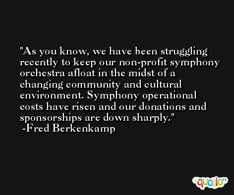 As you know, we have been struggling recently to keep our non-profit symphony orchestra afloat in the midst of a changing community and cultural environment. Symphony operational costs have risen and our donations and sponsorships are down sharply. -Fred Berkenkamp