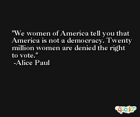 We women of America tell you that America is not a democracy. Twenty million women are denied the right to vote. -Alice Paul