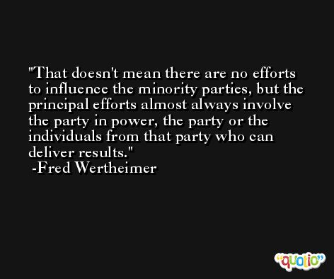That doesn't mean there are no efforts to influence the minority parties, but the principal efforts almost always involve the party in power, the party or the individuals from that party who can deliver results. -Fred Wertheimer