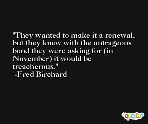 They wanted to make it a renewal, but they knew with the outrageous bond they were asking for (in November) it would be treacherous. -Fred Birchard