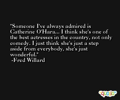 Someone I've always admired is Catherine O'Hara... I think she's one of the best actresses in the country, not only comedy. I just think she's just a step aside from everybody, she's just wonderful. -Fred Willard