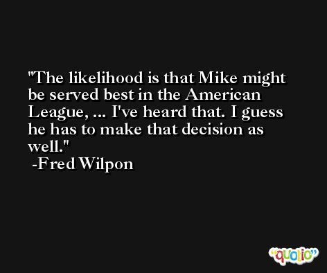 The likelihood is that Mike might be served best in the American League, ... I've heard that. I guess he has to make that decision as well. -Fred Wilpon