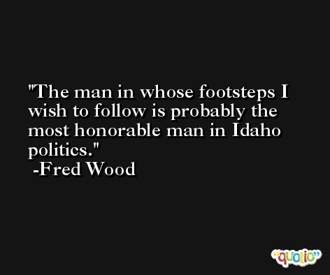 The man in whose footsteps I wish to follow is probably the most honorable man in Idaho politics. -Fred Wood