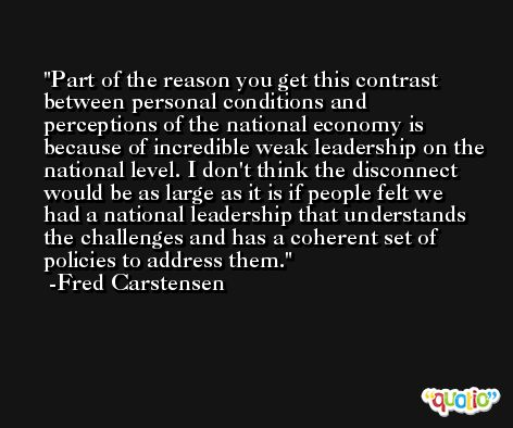 Part of the reason you get this contrast between personal conditions and perceptions of the national economy is because of incredible weak leadership on the national level. I don't think the disconnect would be as large as it is if people felt we had a national leadership that understands the challenges and has a coherent set of policies to address them. -Fred Carstensen